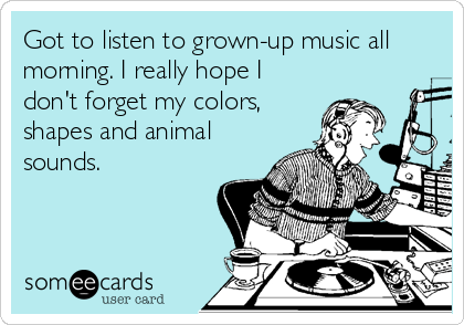 someecards.com - Got to listen to grown-up music all morning. I really hope I don't forget my colors, shapes and animal sounds.