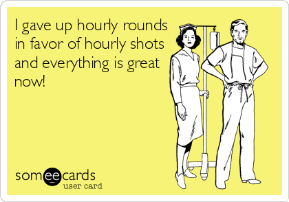someecards.com - I gave up hourly rounds in favor of hourly shots and everything is great now!