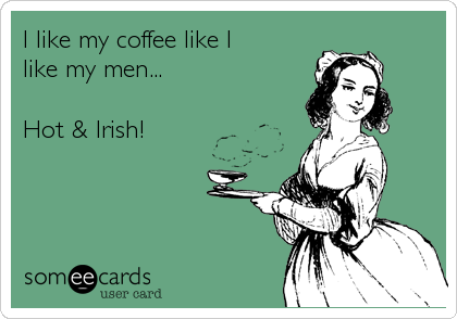 someecards.com - I like my coffee like I like my men... Hot & Irish!