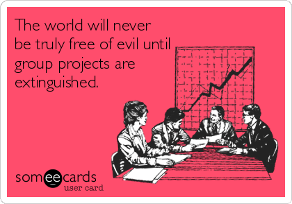 someecards.com - The world will never be truly free of evil until group projects are extinguished.
