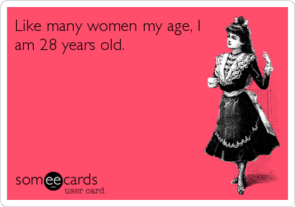 Like many women my age, I<br />am 28 years old.