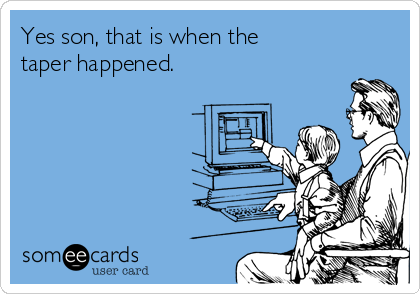 someecards.com - Yes son, that is when the taper happened.