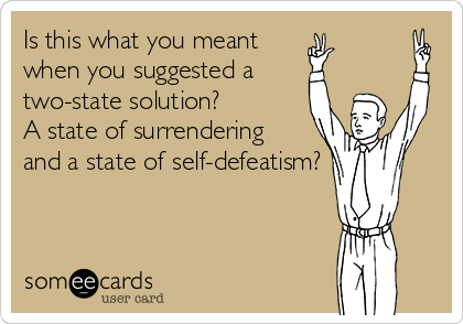 someecards.com - Is this what you meant when you suggested a two-state solution? A state of surrendering and a state of self-defeatism?