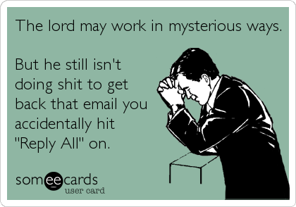 someecards.com - The lord may work in mysterious ways. But he still isn't doing shit to get back that email you accidentally hit