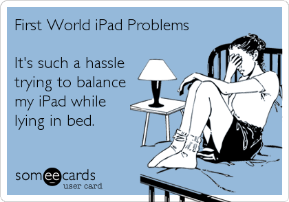 someecards.com - First World iPad Problems It's such a hassle trying to balance my iPad while lying in bed.