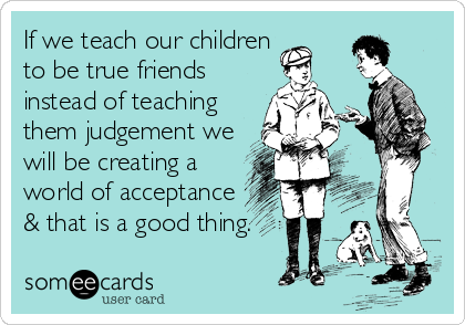 someecards.com - If we teach our children to be true friends instead of teaching them judgement we will be creating a world of acceptance & that is a good thing.
