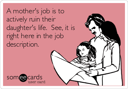 someecards.com - A mother's job is to actively ruin their daughter's life. See, it is right here in the job description.