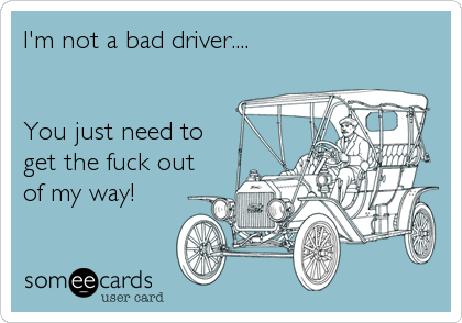 Funny Family Ecard: I'm not a bad driver.... You just need to get the fuck out of my way!