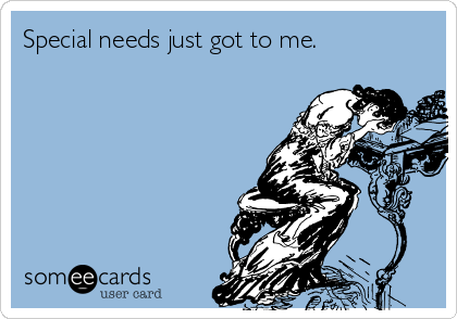 someecards.com - Special needs just got to me.