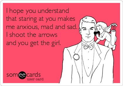 someecards.com - I hope you understand that staring at you makes me anxious, mad and sad. I shoot the arrows and you get the girl.