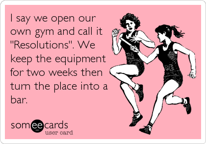 someecards.com - I say we open our own gym and call it 
