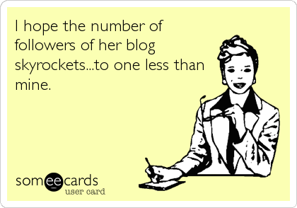 someecards.com - I hope the number of followers of her blog skyrockets...to one less than mine.