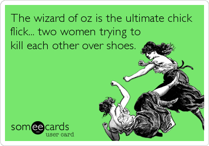 someecards.com - The wizard of oz is the ultimate chick flick... two women trying to kill each other over shoes.