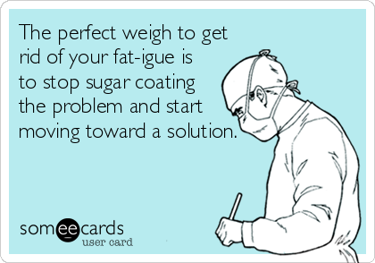 someecards.com - The perfect weigh to get rid of your fat-igue is to stop sugar coating the problem and start moving toward a solution.