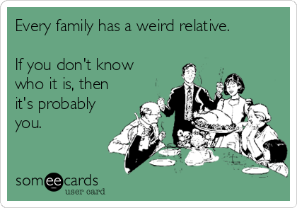 someecards.com - Every family has a weird relative. If you don't know who it is, then it's probably you.