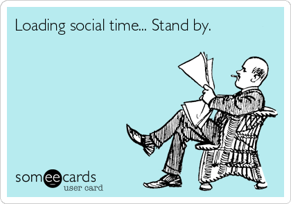 someecards.com - Loading social time... Stand by.