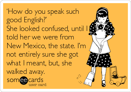 someecards.com - 'How do you speak such good English?' She looked confused, until I told her we were from New Mexico, the state. I'm not entirely sure she got what I meant, but, she walked away.