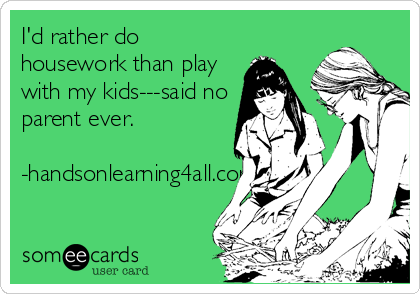 someecards.com - I'd rather do housework than play with my kids---said no parent ever. -handsonlearning4all.com
