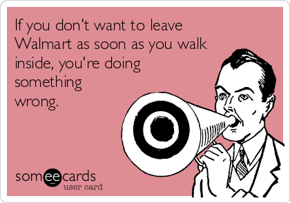 someecards.com - If you don't want to leave Walmart as soon as you walk inside, you're doing something wrong.