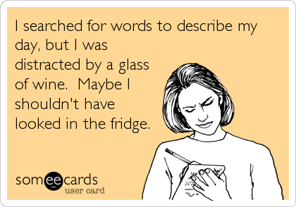 someecards.com - I searched for words to describe my<br />day, but I was<br />distracted by a glass<br />of wine. Maybe I<br />shouldn't have<br />looked in the fridge.