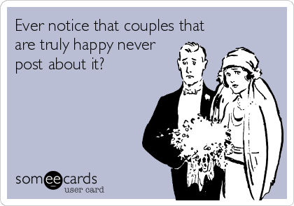 Funny Family Ecard: Ever notice that couples that are truly happy never post about it?