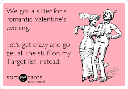 Funny Valentine's Day Ecard: We got a sitter for a romantic Valentine's evening. Let's get crazy and go get all the stuff on my Target list instead.