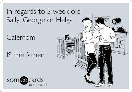 someecards.com - In regards to 3 week old<br />Sally, George or Helga...<br /><br />Cafemom <br /><br />IS the father!