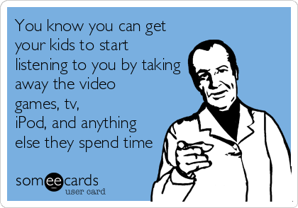 someecards.com - You know you can get your kids to start listening to you by taking away the video games, tv, iPod, and anything else they spend time