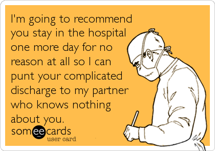 someecards.com - I'm going to recommend you stay in the hospital one more day for no reason at all so I can punt your complicated discharge to my partner