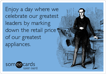Funny Presidents Day Ecard: Enjoy a day where we celebrate our greatest leaders by marking down the retail price of our greatest appliances.