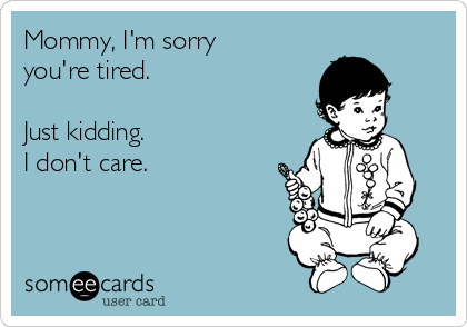 someecards.com - Mommy, I'm sorry you're tired. Just kidding. I don't care.