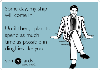 someecards.com - Some day, my ship will come in. Until then, I plan to spend as much time as possible in dinghies like you.