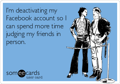 someecards.com - I?m deactivating my Facebook account so I can spend more time judging my friends in person.