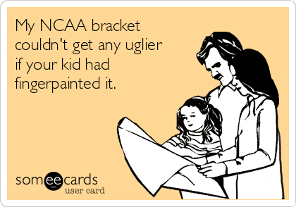 someecards.com - My NCAA bracket couldn't get any uglier if your kid had fingerpainted it.