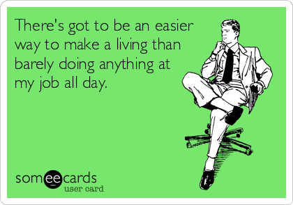 someecards.com - There's got to be an easier way to make a living than barely doing anything at my job all day.