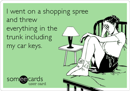 someecards.com - I went on a shopping spree and threw everything in the trunk including my car keys.
