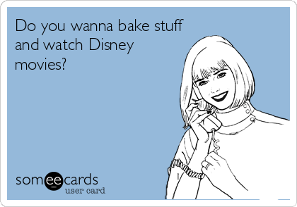 someecards.com - Do you wanna bake stuff and watch Disney movies?
