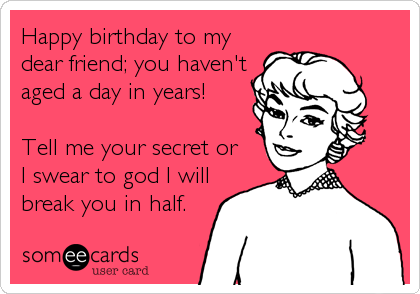 someecards.com - Happy birthday to my dear friend; you haven't aged a day in years! Tell me your secret or I swear to god I will break you in half.