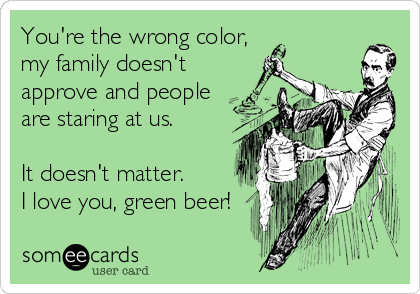 someecards.com - You're the wrong color, my family doesn't approve and people are staring at us. It doesn't matter. I love you, green beer!
