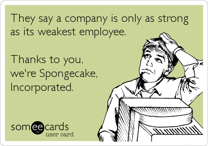 someecards.com - They say a company is only as strong as its weakest employee. Thanks to you, we're Spongecake, Incorporated.