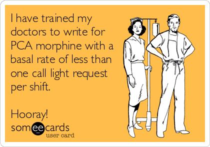someecards.com - I have trained my doctors to write for PCA morphine with a basal rate of less than one call light request per shift. Hooray!