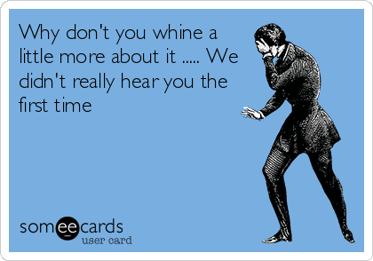 someecards.com - Why don't you whine a little more about it ..... We didn't really hear you the first time