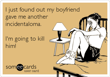 someecards.com - I just found out my boyfriend gave me another incidentaloma. I'm going to kill him!