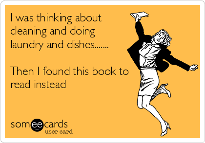 someecards.com - I was thinking about cleaning and doing laundry and dishes....... Then I found this book to read instead