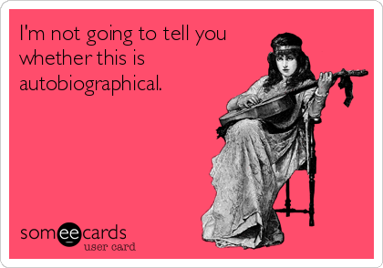 someecards.com - I'm not going to tell you whether this is autobiographical.