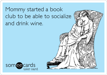 someecards.com - Mommy started a book club to be able to socialize and drink wine.