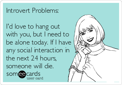 Funny Confession Ecard: Introvert Problems: I'd love to hang out with you, but I need to be alone today. If I have any social interaction in the next 24 hours, someone will die.