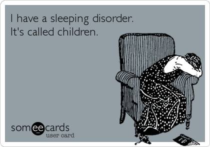 someecards.com - I have a sleeping disorder. It's called children.