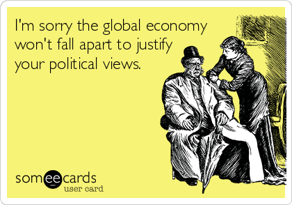 someecards.com - I'm sorry the global economy won't fall apart to justify your political views.