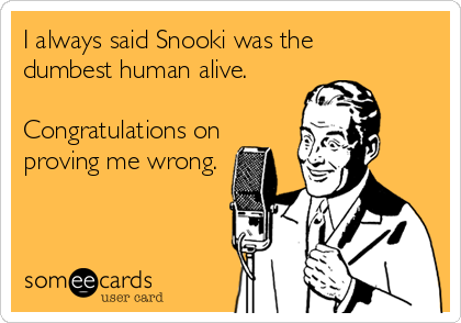 someecards.com - I always said Snooki was the dumbest human alive. Congratulations on proving me wrong.